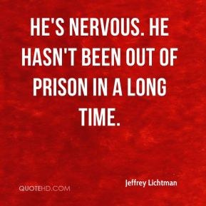 He's nervous. He hasn't been out of prison in a long time.