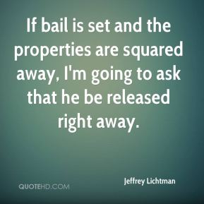 If bail is set and the properties are squared away, I'm going to ask that he be released right away.