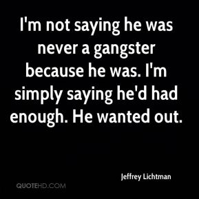I'm not saying he was never a gangster because he was. I'm simply saying he'd had enough. He wanted out.