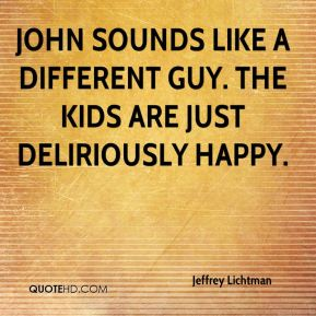 John sounds like a different guy. The kids are just deliriously happy.