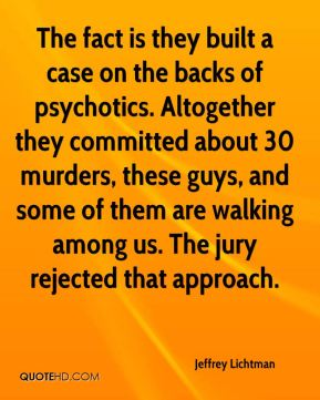 Jeffrey Lichtman  - The fact is they built a case on the backs of psychotics. Altogether they committed about 30 murders, these guys, and some of them are walking among us. The jury rejected that approach.