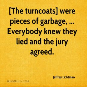 Jeffrey Lichtman  - [The turncoats] were pieces of garbage, ... Everybody knew they lied and the jury agreed.
