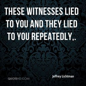These witnesses lied to you and they lied to you repeatedly.