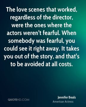 Jennifer Beals - The love scenes that worked, regardless of the director, were the ones where the actors weren't fearful. When somebody was fearful, you could see it right away. It takes you out of the story, and that's to be avoided at all costs.
