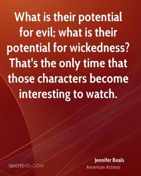 What is their potential for evil; what is their potential for wickedness? That's the only time that those characters become interesting to watch.