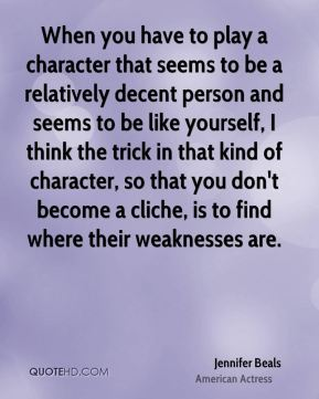 When you have to play a character that seems to be a relatively decent person and seems to be like yourself, I think the trick in that kind of character, so that you don't become a cliche, is to find where their weaknesses are.