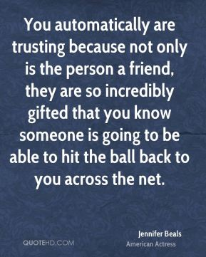 You automatically are trusting because not only is the person a friend, they are so incredibly gifted that you know someone is going to be able to hit the ball back to you across the net.
