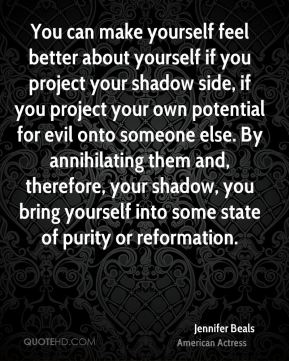 You can make yourself feel better about yourself if you project your shadow side, if you project your own potential for evil onto someone else. By annihilating them and, therefore, your shadow, you bring yourself into some state of purity or reformation.