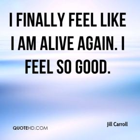 I finally feel like I am alive again. I feel so good.