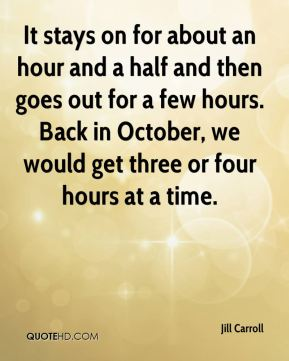 It stays on for about an hour and a half and then goes out for a few hours. Back in October, we would get three or four hours at a time.