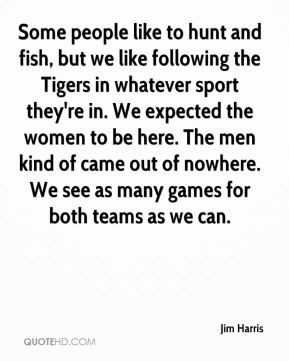 Jim Harris  - Some people like to hunt and fish, but we like following the Tigers in whatever sport they're in. We expected the women to be here. The men kind of came out of nowhere. We see as many games for both teams as we can.