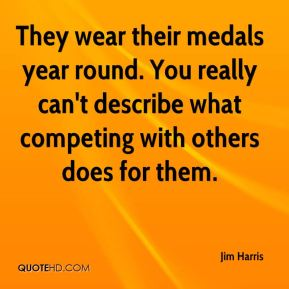 Jim Harris  - They wear their medals year round. You really can't describe what competing with others does for them.