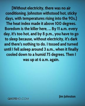 Jim Johnston  - [Without electricity, there was no air conditioning. Johnston withstood hot, sticky days, with temperatures rising into the 90s.] The heat index made it above 100 degrees. Boredom is the killer here, ... By 11 a.m. every day, it's too hot, and by 8 p.m., you have to go to sleep because, without electricity, it's dark and there's nothing to do. I tossed and turned until I fell asleep around 3 a.m., when it finally cooled down to a humid 75 degrees. Then I was up at 6 a.m. again.