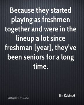Jim Kubinski  - Because they started playing as freshmen together and were in the lineup a lot since freshman [year], they've been seniors for a long time.