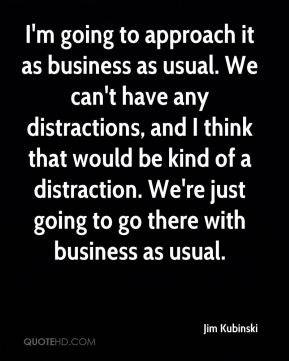 Jim Kubinski  - I'm going to approach it as business as usual. We can't have any distractions, and I think that would be kind of a distraction. We're just going to go there with business as usual.