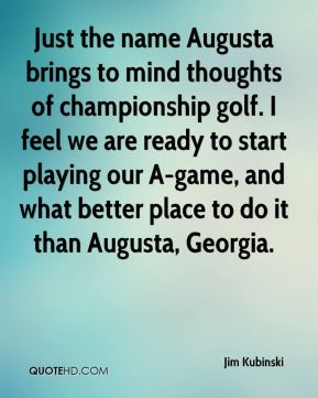 Jim Kubinski  - Just the name Augusta brings to mind thoughts of championship golf. I feel we are ready to start playing our A-game, and what better place to do it than Augusta, Georgia.