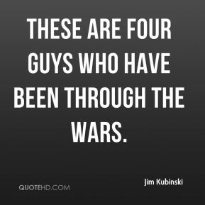 These are four guys who have been through the wars.
