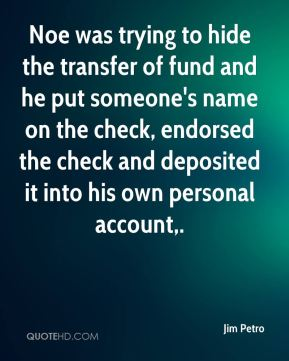 Noe was trying to hide the transfer of fund and he put someone's name on the check, endorsed the check and deposited it into his own personal account.