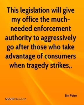 Jim Petro  - This legislation will give my office the much-needed enforcement authority to aggressively go after those who take advantage of consumers when tragedy strikes.
