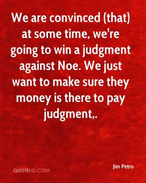 We are convinced (that) at some time, we're going to win a judgment against Noe. We just want to make sure they money is there to pay judgment.
