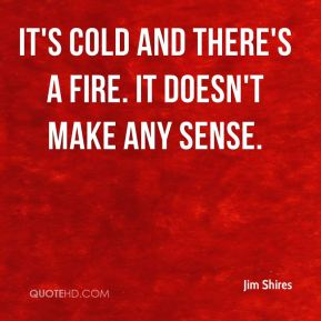 It's cold and there's a fire. It doesn't make any sense.