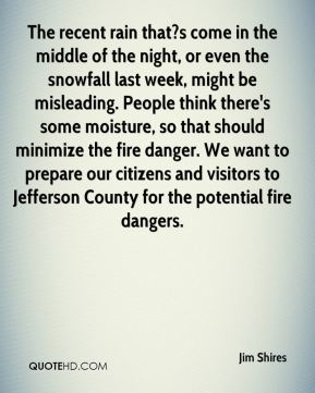 Jim Shires  - The recent rain that?s come in the middle of the night, or even the snowfall last week, might be misleading. People think there's some moisture, so that should minimize the fire danger. We want to prepare our citizens and visitors to Jefferson County for the potential fire dangers.