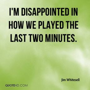 Jim Whitesell  - I'm disappointed in how we played the last two minutes.