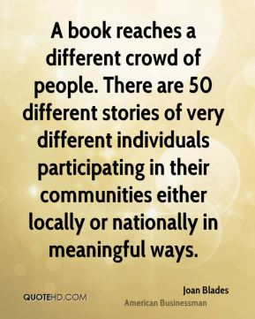 Joan Blades - A book reaches a different crowd of people. There are 50 different stories of very different individuals participating in their communities either locally or nationally in meaningful ways.