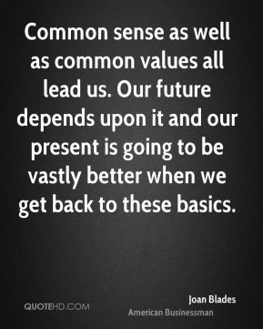 Common sense as well as common values all lead us. Our future depends upon it and our present is going to be vastly better when we get back to these basics.