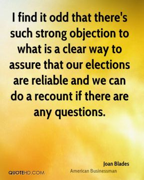 Joan Blades - I find it odd that there's such strong objection to what is a clear way to assure that our elections are reliable and we can do a recount if there are any questions.