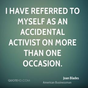 Joan Blades - I have referred to myself as an accidental activist on more than one occasion.