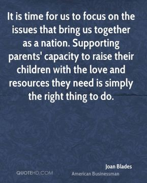 Joan Blades - It is time for us to focus on the issues that bring us together as a nation. Supporting parents' capacity to raise their children with the love and resources they need is simply the right thing to do.