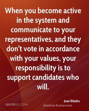 Joan Blades - When you become active in the system and communicate to your representatives, and they don't vote in accordance with your values, your responsibility is to support candidates who will.