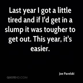 Joe Pavelski  - Last year I got a little tired and if I'd get in a slump it was tougher to get out. This year, it's easier.