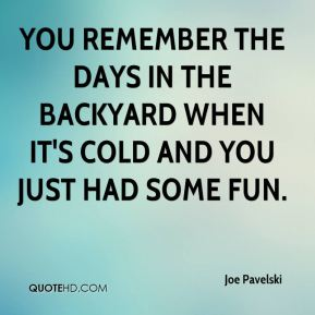 Joe Pavelski  - You remember the days in the backyard when it's cold and you just had some fun.