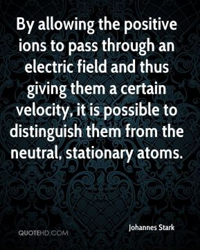 Johannes Stark - By allowing the positive ions to pass through an electric field and thus giving them a certain velocity, it is possible to distinguish them from the neutral, stationary atoms.
