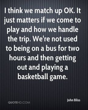 John Bliss  - I think we match up OK. It just matters if we come to play and how we handle the trip. We're not used to being on a bus for two hours and then getting out and playing a basketball game.