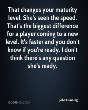 That changes your maturity level. She's seen the speed. That's the biggest difference for a player coming to a new level. It's faster and you don't know if you're ready. I don't think there's any question she's ready.