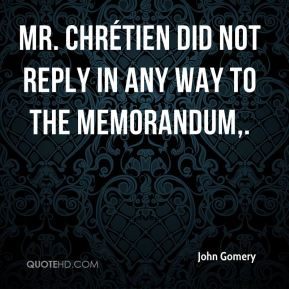 John Gomery  - Mr. Chrétien did not reply in any way to the memorandum.