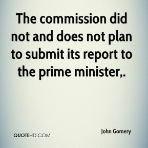 John Gomery  - The commission did not and does not plan to submit its report to the prime minister.