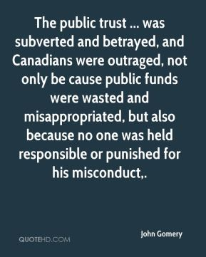 John Gomery  - The public trust ... was subverted and betrayed, and Canadians were outraged, not only be cause public funds were wasted and misappropriated, but also because no one was held responsible or punished for his misconduct.
