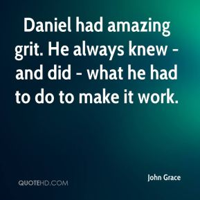 John Grace  - Daniel had amazing grit. He always knew - and did - what he had to do to make it work.