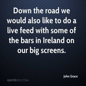 John Grace  - Down the road we would also like to do a live feed with some of the bars in Ireland on our big screens.