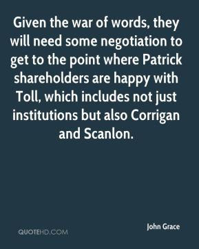 John Grace  - Given the war of words, they will need some negotiation to get to the point where Patrick shareholders are happy with Toll, which includes not just institutions but also Corrigan and Scanlon.