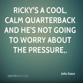 John Grace  - Ricky's a cool, calm quarterback and he's not going to worry about the pressure.