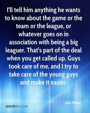 John Mabry  - I'll tell him anything he wants to know about the game or the team or the league, or whatever goes on in association with being a big leaguer. That's part of the deal when you get called up. Guys took care of me, and I try to take care of the young guys and make it easier.