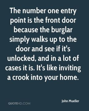 John Mueller  - The number one entry point is the front door because the burglar simply walks up to the door and see if it's unlocked, and in a lot of cases it is. It's like inviting a crook into your home.