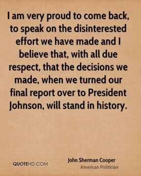 John Sherman Cooper - I am very proud to come back, to speak on the disinterested effort we have made and I believe that, with all due respect, that the decisions we made, when we turned our final report over to President Johnson, will stand in history.