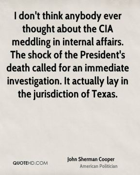 John Sherman Cooper - I don't think anybody ever thought about the CIA meddling in internal affairs. The shock of the President's death called for an immediate investigation. It actually lay in the jurisdiction of Texas.