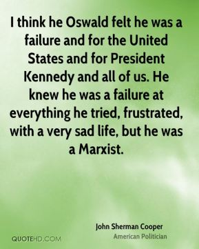 John Sherman Cooper - I think he Oswald felt he was a failure and for the United States and for President Kennedy and all of us. He knew he was a failure at everything he tried, frustrated, with a very sad life, but he was a Marxist.